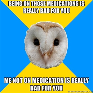 Being on those medications is really bad for you... Me not on medication is really bad for you