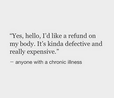 Yes, hello, I'd like a refund on my body. It's kinda defective and really expensive. - anyone with a chronic illness