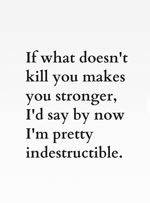 If what doesn't kill you makes you stronger, I'd say by now I'm pretty indestructible.