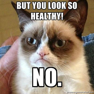 But you look so healthy! No.